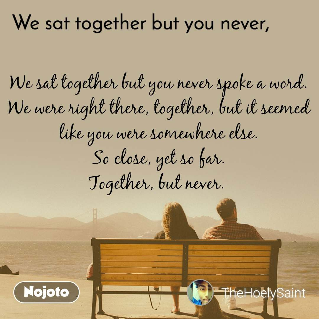 We sat together but you never, We sat together but you never spoke a word. We were right there, together, but it seemed like you were somewhere else. So close, yet so far. Together, but never.