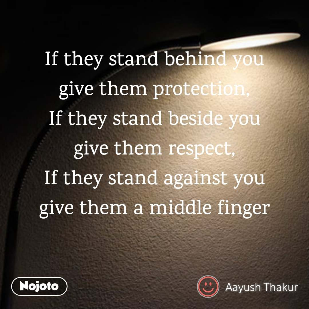 If they stand behind you give them protection, If they stand beside you give them respect, If they stand against you give them a middle finger