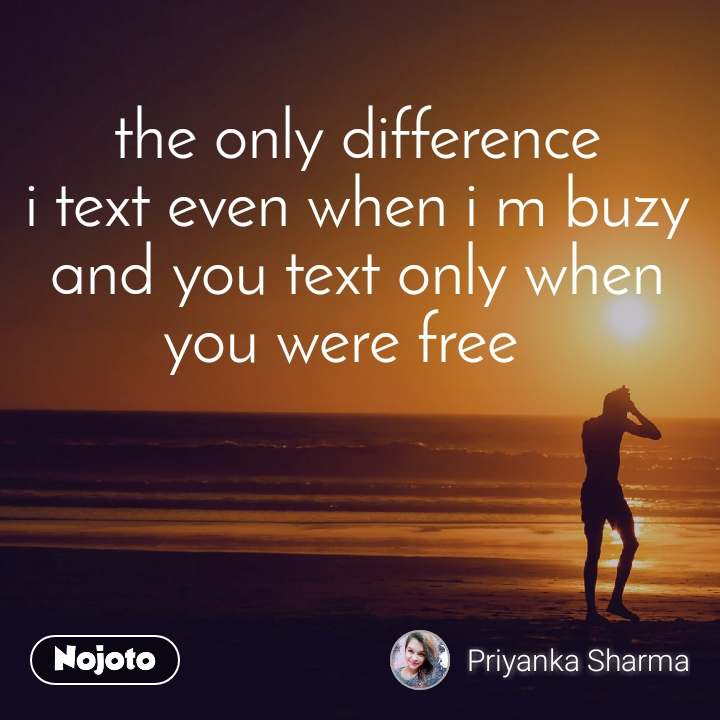 the only difference i text even when i m buzy and you text only when you were free