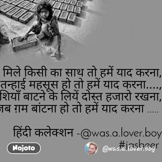 न मिले किसी का साथ तो हमें याद करना, तन्हाई महसूस हो तो हमें याद करना...., खुशियाँ बाटने के लियें दोस्त हजारो रखना, जब ग़म बांटना हो तो हमें याद करना .....     हिंदी कलेक्शन -@was.a.lover.boy #jasbeer