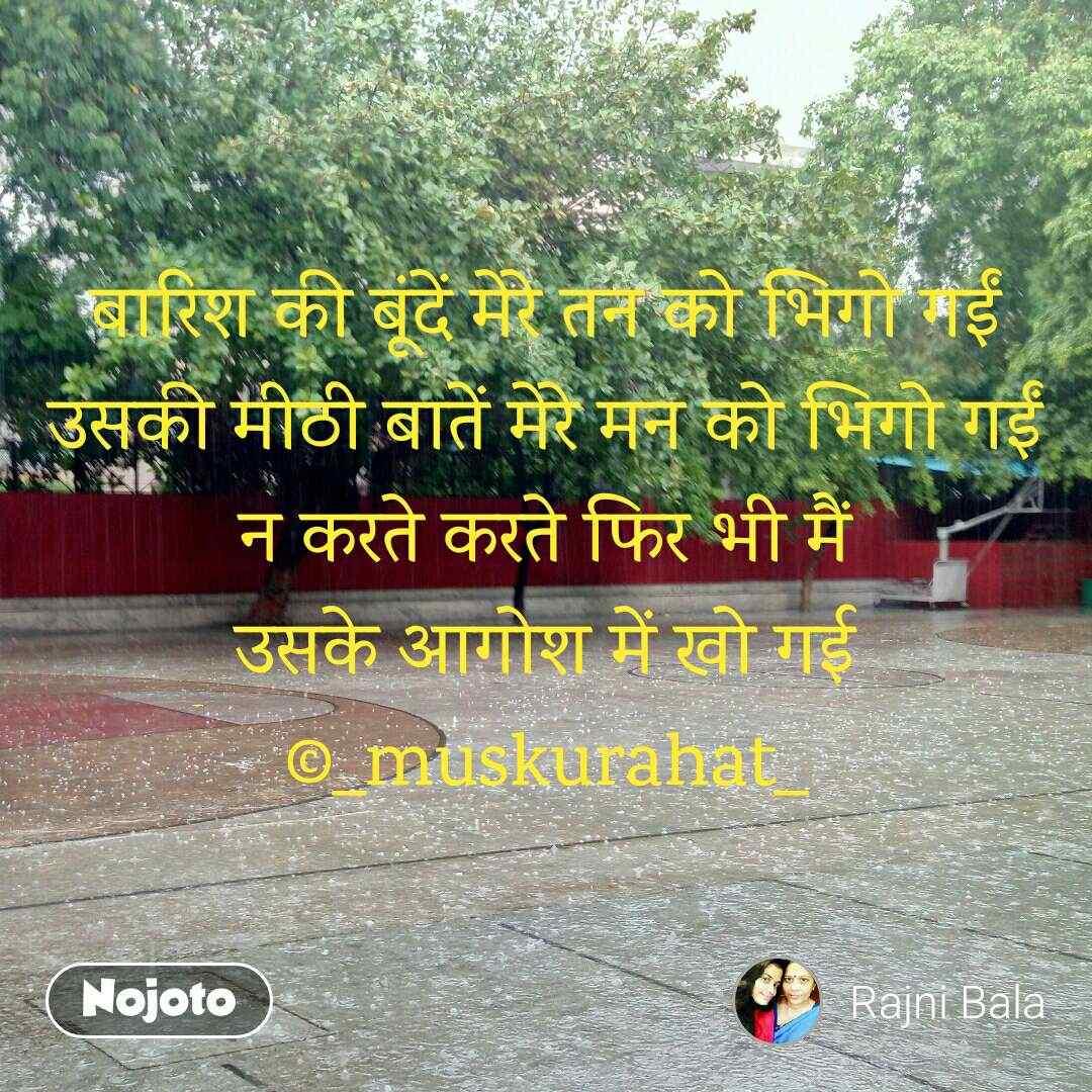 बारिश की बूंदें मेरे तन को भिगो गईं उसकी मीठी बातें मेरे मन को भिगो गईं न करते करते फिर भी मैं उसके आगोश में खो गई ©_muskurahat_