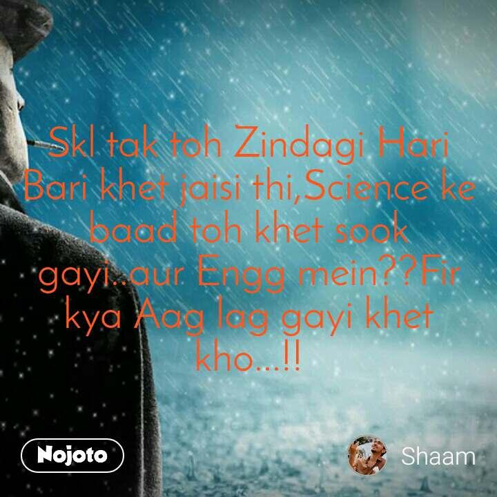 Skl tak toh Zindagi Hari Bari khet jaisi thi,Science ke baad toh khet sook gayi..aur Engg mein??Fir kya Aag lag gayi khet kho...!!