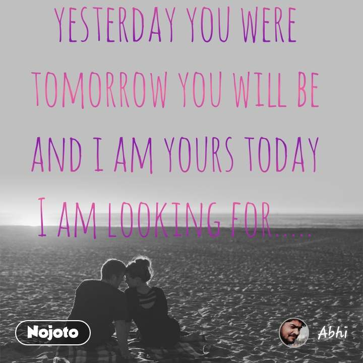 yesterday you were tomorrow you will be and i am yours today I am looking for.....