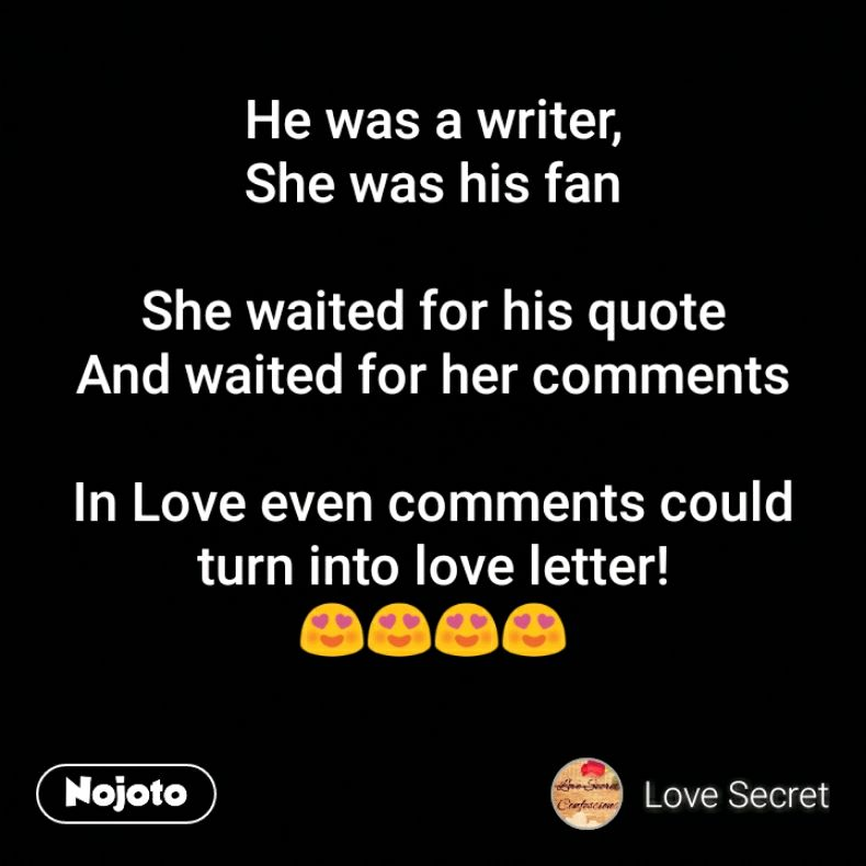 He was a writer, She was his fan  She waited for his quote And waited for her comments  In Love even comments could turn into love letter! 😍😍😍😍