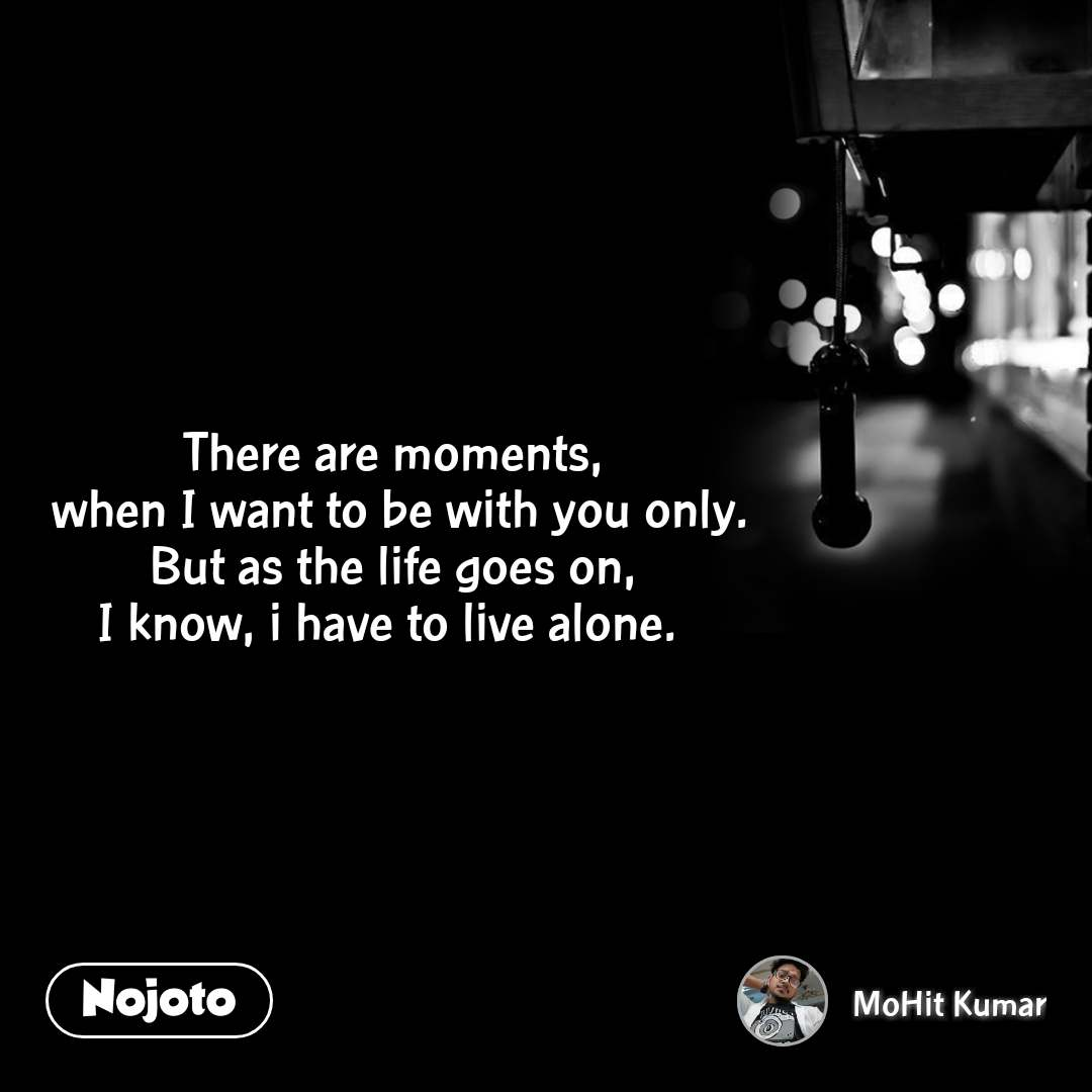 There are moments,  when I want to be with you only. But as the life goes on, I know, i have to live alone.
