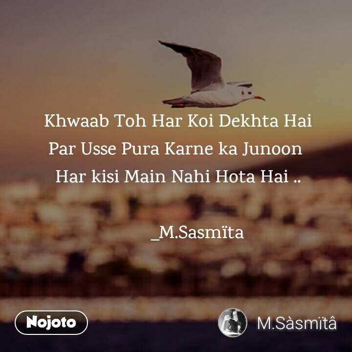 Khwaab Toh Har Koi Dekhta Hai Par Usse Pura Karne ka Junoon  Har kisi Main Nahi Hota Hai ..                            _M.Sasmïta