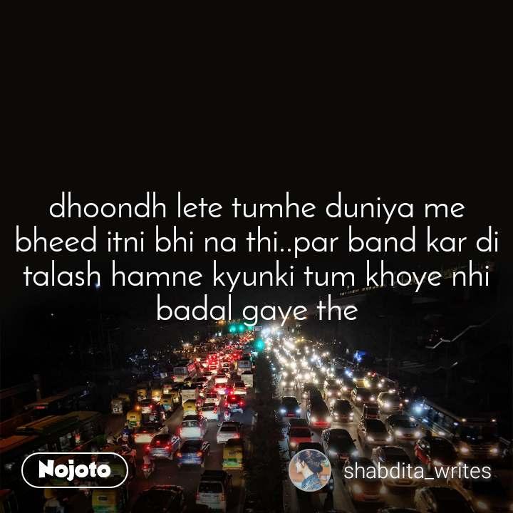 dhoondh lete tumhe duniya me bheed itni bhi na thi..par band kar di talash hamne kyunki tum khoye nhi badal gaye the