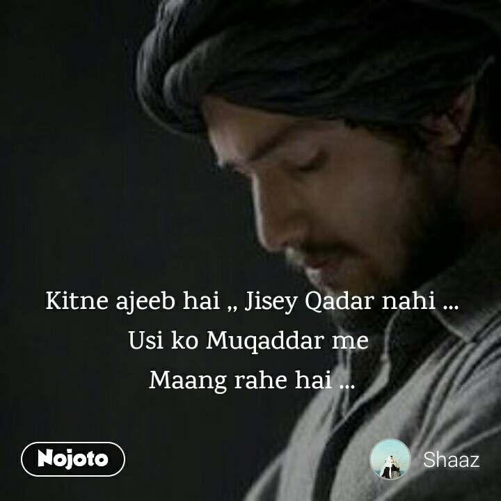 Kitne ajeeb hai ,, Jisey Qadar nahi ... Usi ko Muqaddar me  Maang rahe hai ...