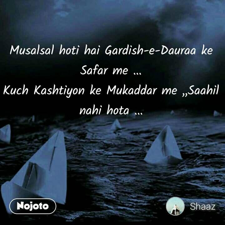 Musalsal hoti hai Gardish-e-Dauraa ke Safar me ... Kuch Kashtiyon ke Mukaddar me ,,Saahil nahi hota ...