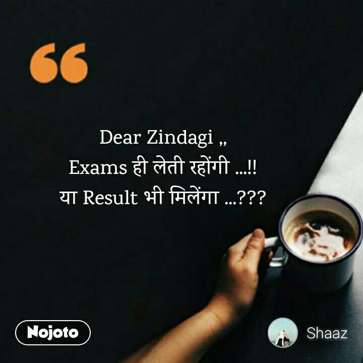 Dear Zindagi ,, Exams ही लेती रहोंगी ...!! या Result भी मिलेंगा ...???