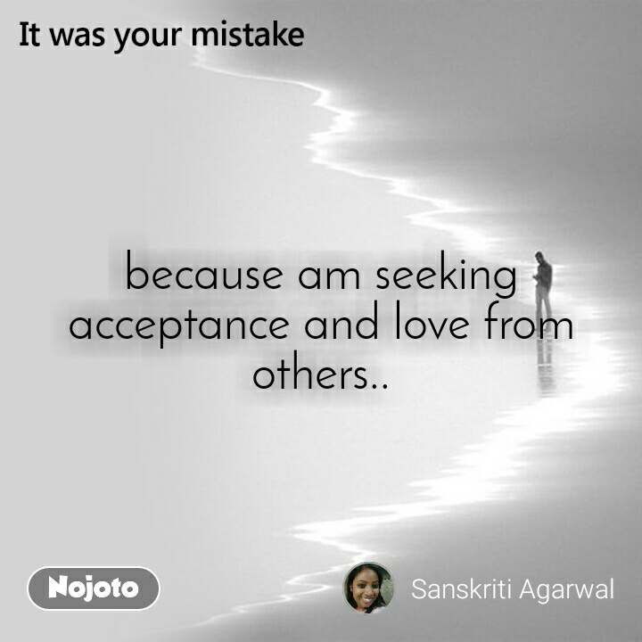 because am seeking acceptance and love from others..