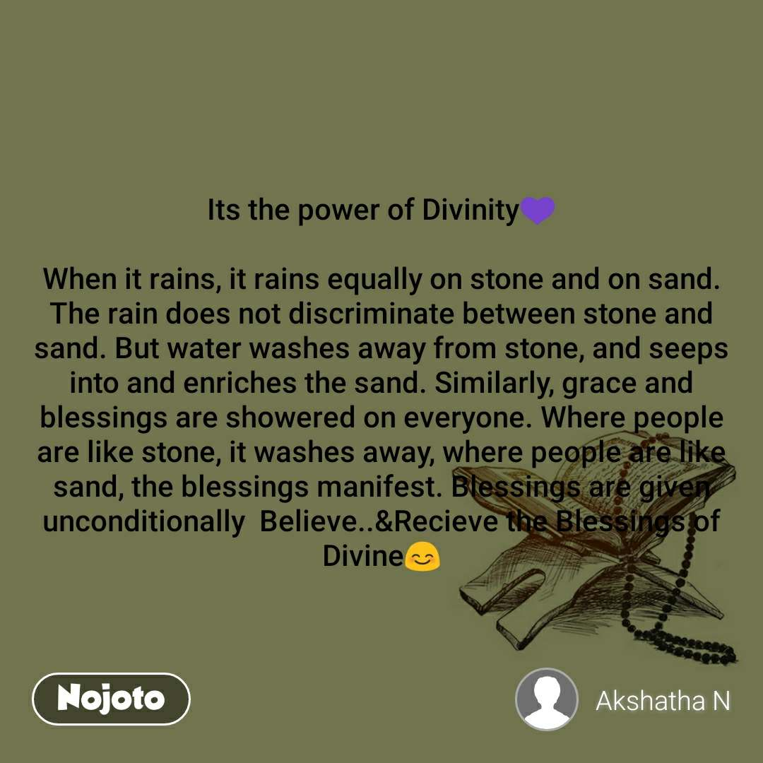 Its the power of Divinity💜  When it rains, it rains equally on stone and on sand. The rain does not discriminate between stone and sand. But water washes away from stone, and seeps into and enriches the sand. Similarly, grace and blessings are showered on everyone. Where people are like stone, it washes away, where people are like sand, the blessings manifest. Blessings are given unconditionally  Believe..&Recieve the Blessings of Divine😊