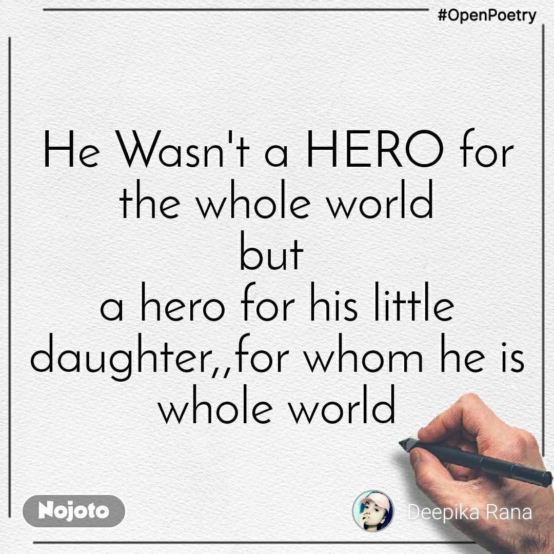 #OpenPoetry He Wasn't a HERO for the whole world but  a hero for his little daughter,,for whom he is whole world