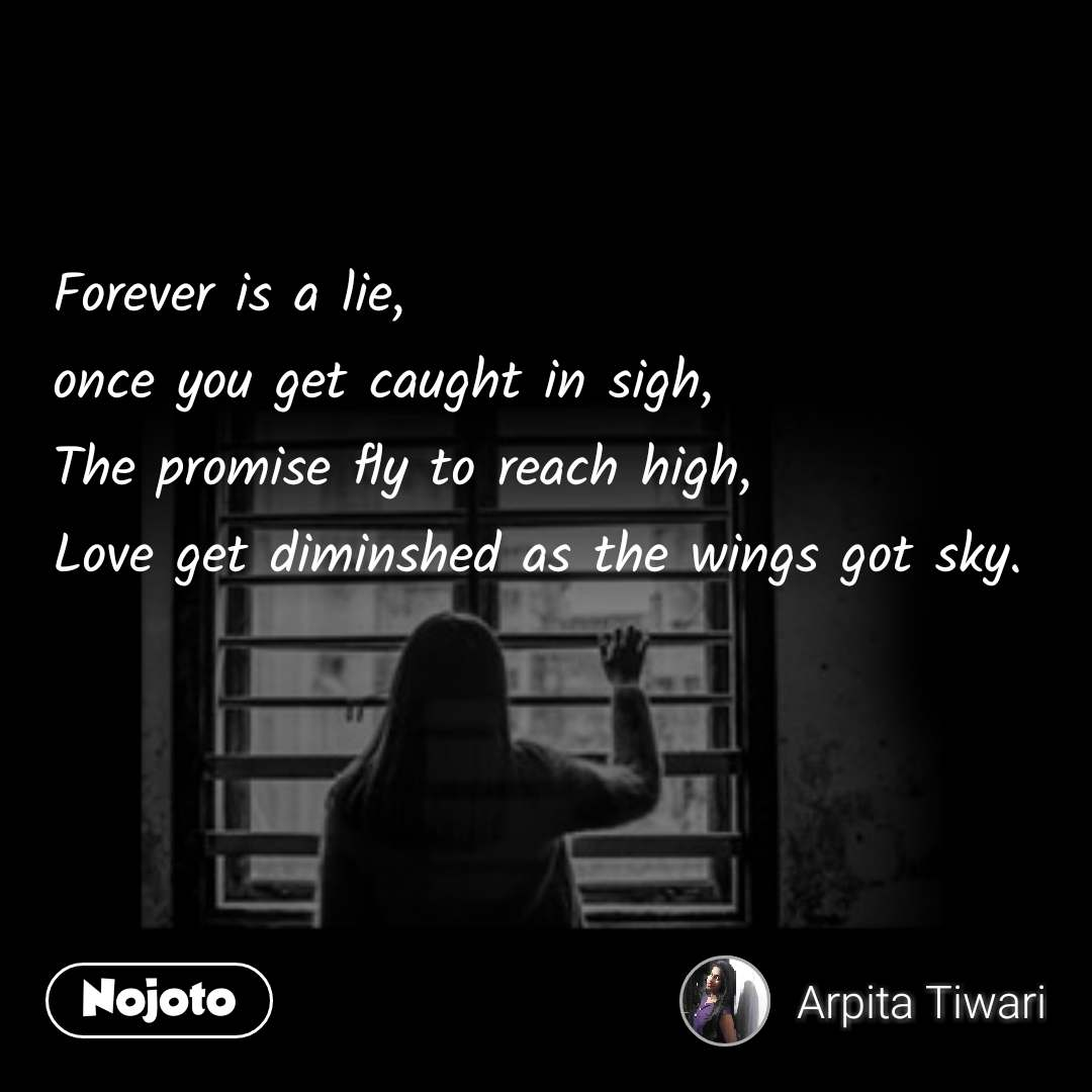 Forever is a lie, once you get caught in sigh, The promise fly to reach high, Love get diminshed as the wings got sky.