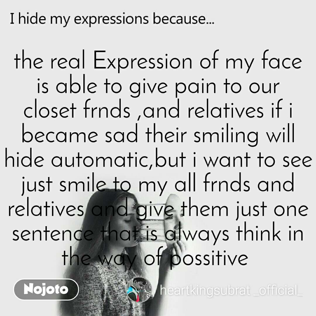 I hide my expression because the real Expression of my face is able to give pain to our closet frnds ,and relatives if i became sad their smiling will hide automatic,but i want to see just smile to my all frnds and relatives and give them just one sentence that is always think in the way of possitive