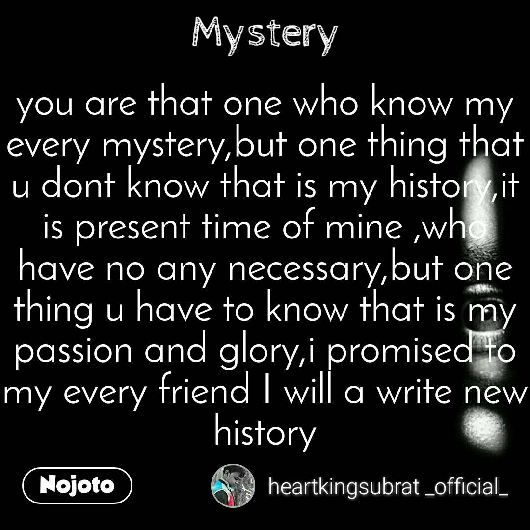 Mystery you are that one who know my every mystery,but one thing that u dont know that is my history,it is present time of mine ,who have no any necessary,but one thing u have to know that is my passion and glory,i promised to my every friend I will a write new history
