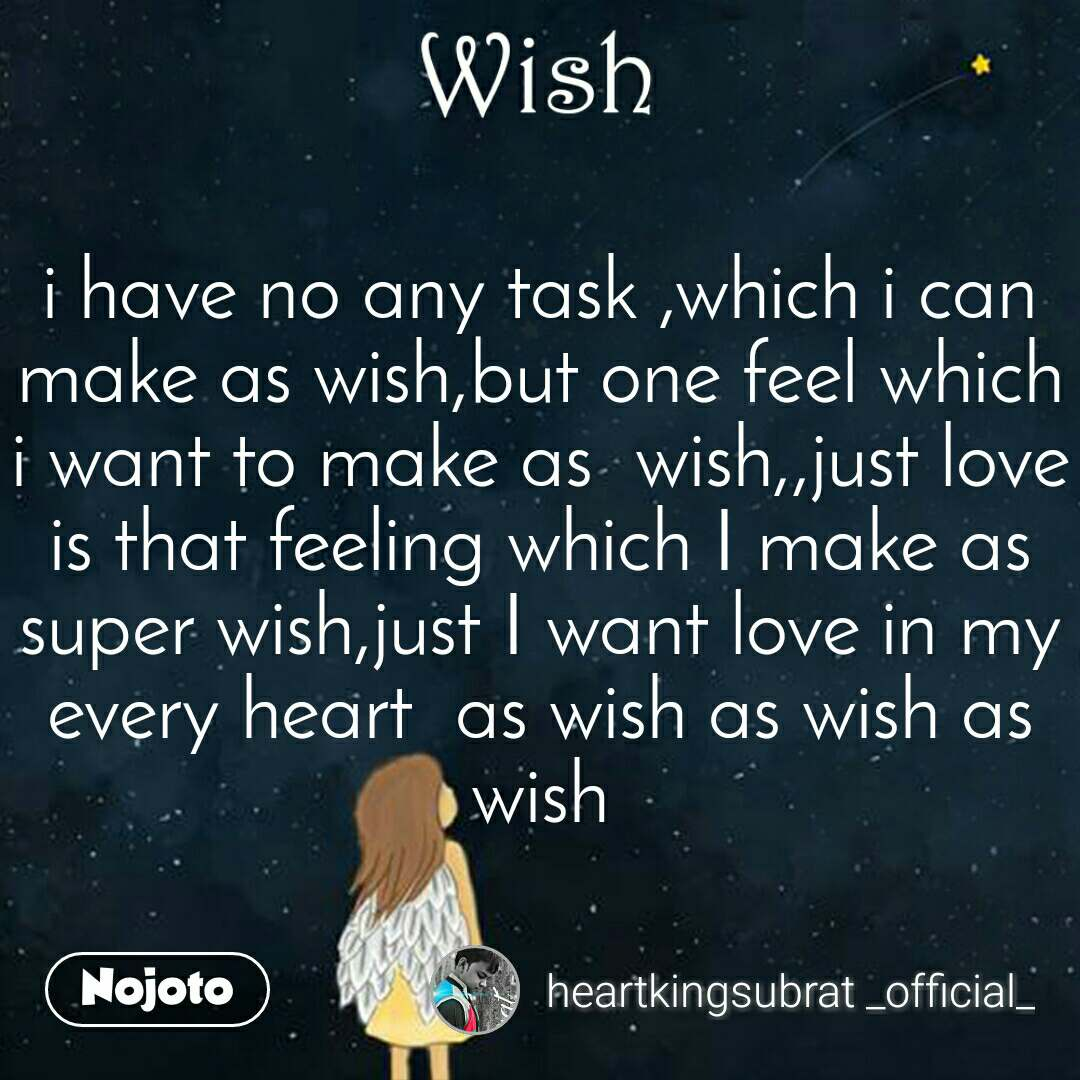 Wish i have no any task ,which i can  make as wish,but one feel which  i want to make as  wish,,just love is that feeling which I make as super wish,just I want love in my every heart  as wish as wish as wish