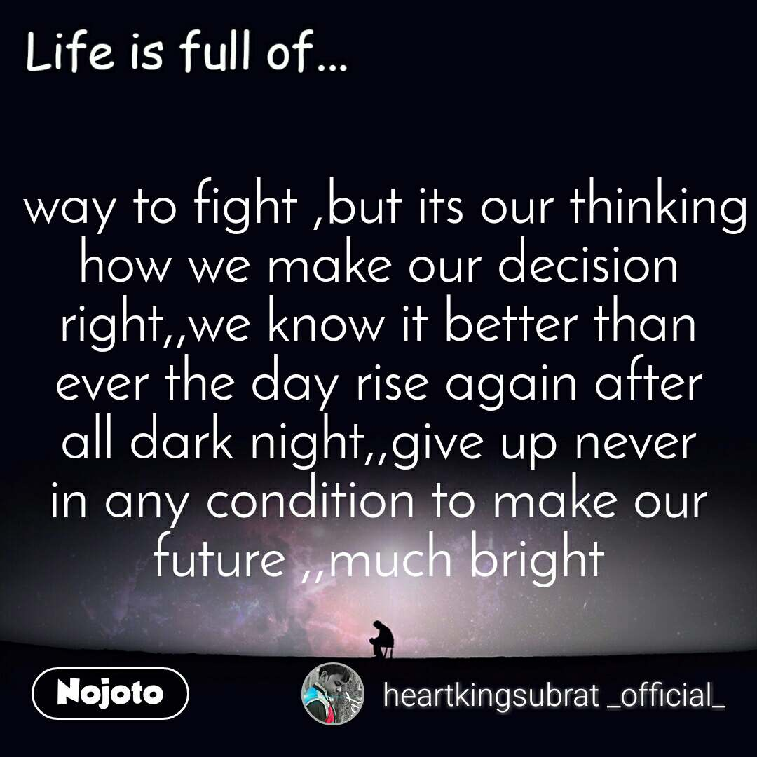Life is full of  way to fight ,but its our thinking how we make our decision right,,we know it better than ever the day rise again after all dark night,,give up never in any condition to make our future ,,much bright