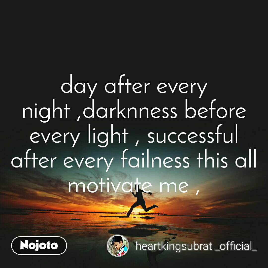 #Motivation day after every night ,darknness before every light , successful after every failness this all motivate me ,