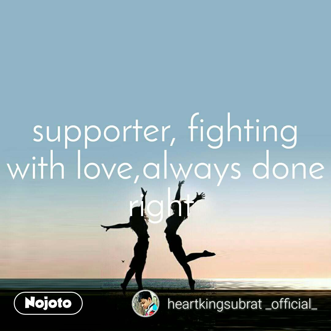 supporter, fighting with love,always done right