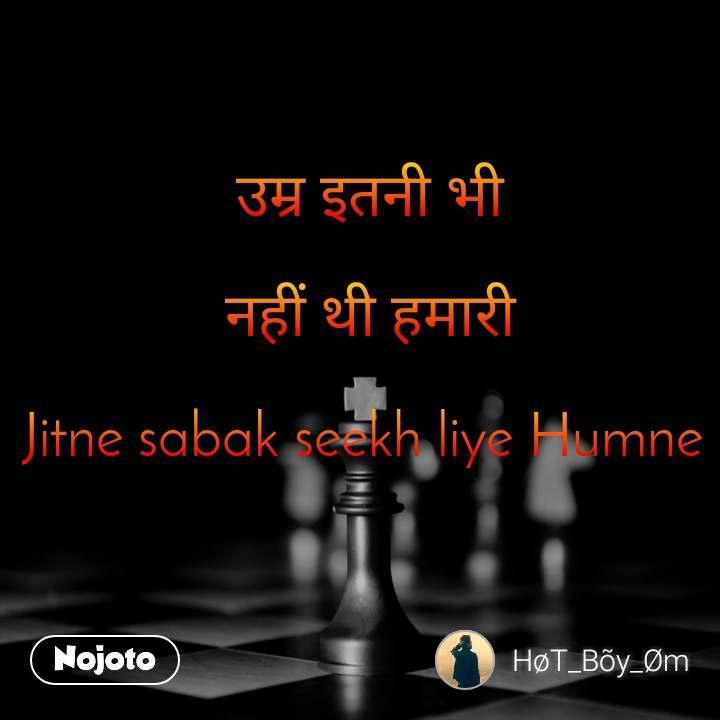 उम्र इतनी भी  नहीं थी हमारी  Jitne sabak seekh liye Humne