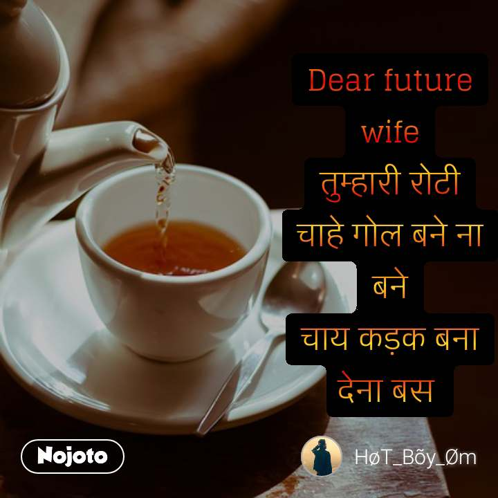 Dear future wife तुम्हारी रोटी चाहे गोल बने ना बने चाय कड़क बना देना बस