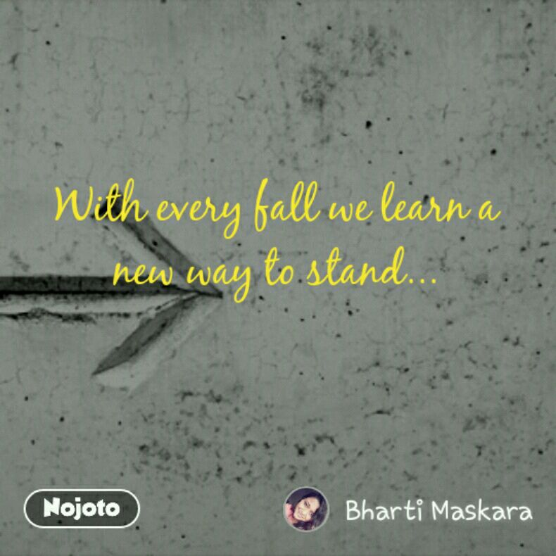 With every fall we learn a new way to stand...