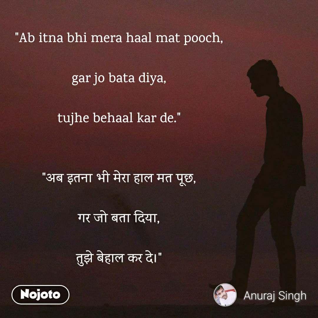 """Ab itna bhi mera haal mat pooch,  gar jo bata diya,  tujhe behaal kar de.""   ""अब इतना भी मेरा हाल मत पूछ,  गर जो बता दिया,  तुझे बेहाल कर दे।"""