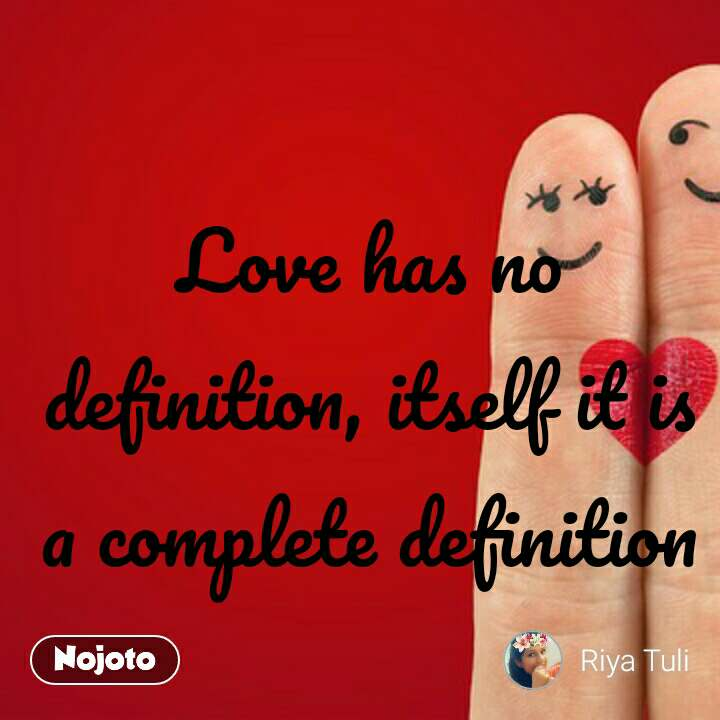 Love has no definition, itself it is a complete definition