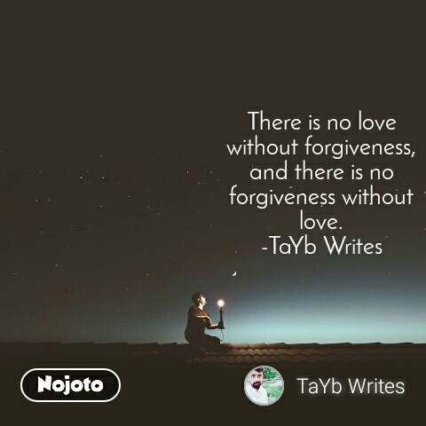 There is no love without forgiveness, and there is no forgiveness without love. -TaYb Writes