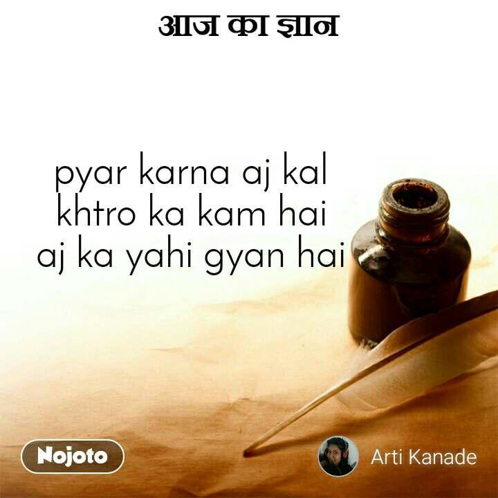 आज का ज्ञान  pyar karna aj kal khtro ka kam hai aj ka yahi gyan hai