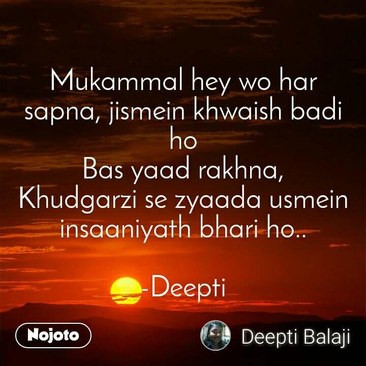 Mukammal hey wo har sapna, jismein khwaish badi ho Bas yaad rakhna, Khudgarzi se zyaada usmein insaaniyath bhari ho..  -Deepti