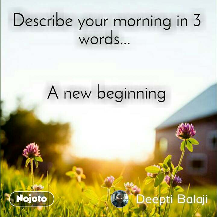 Describe your morning in 3 words...    A new beginning