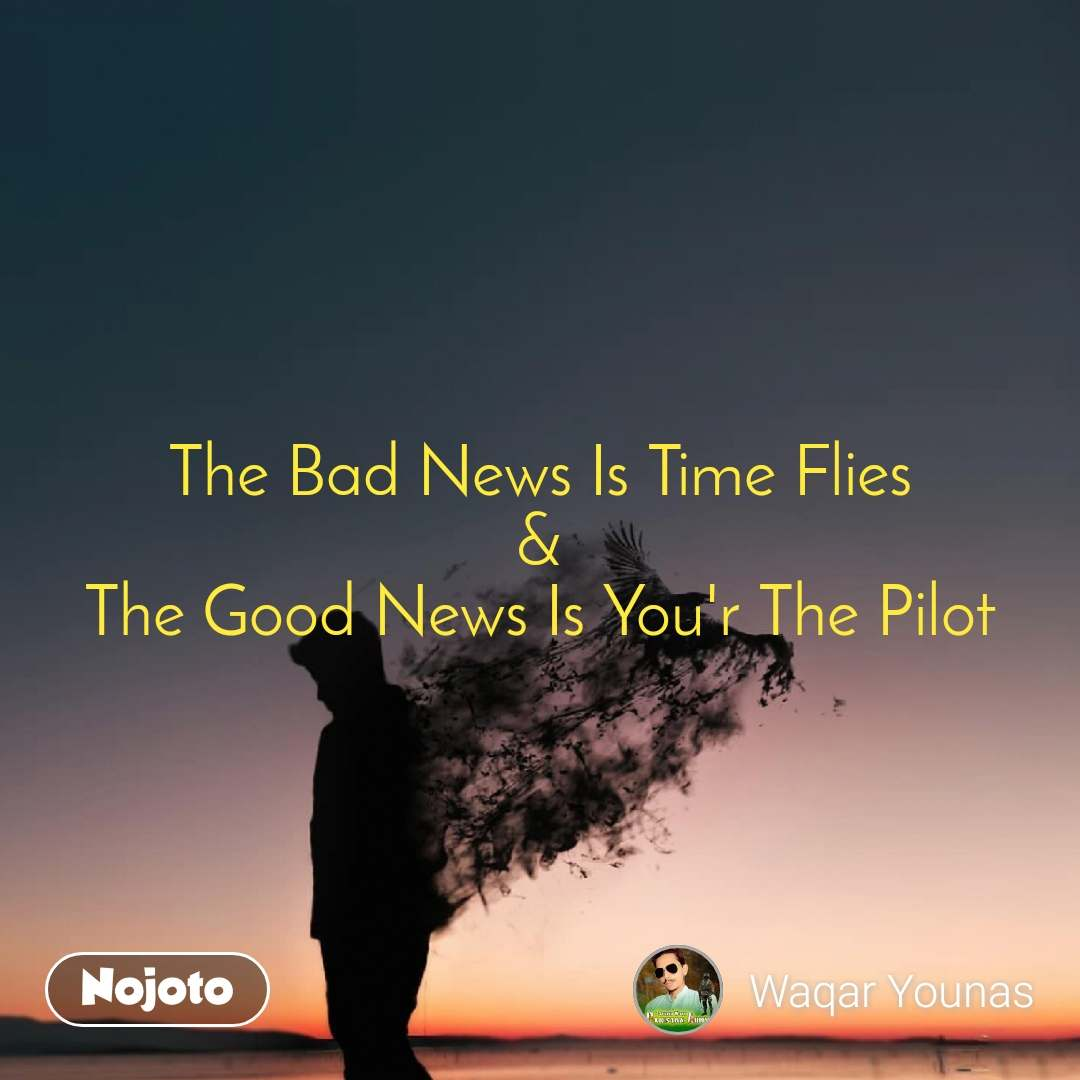 The Bad News Is Time Flies & The Good News Is You'r The Pilot