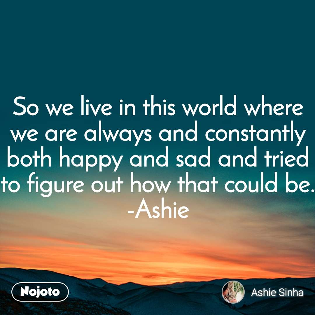 So we live in this world where we are always and constantly both happy and sad and tried to figure out how that could be. -Ashie
