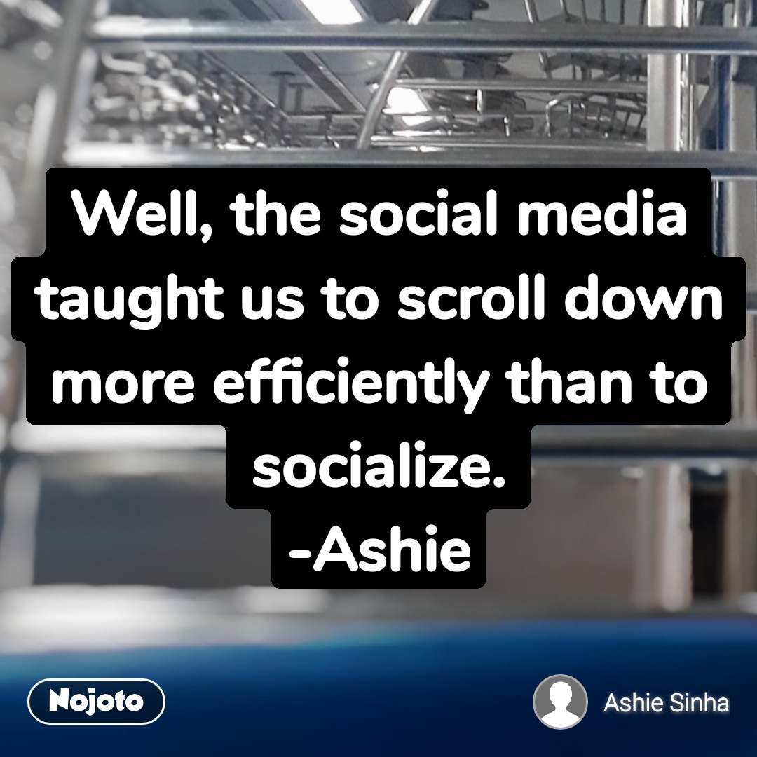 Well, the social media taught us to scroll down more efficiently than to socialize. -Ashie