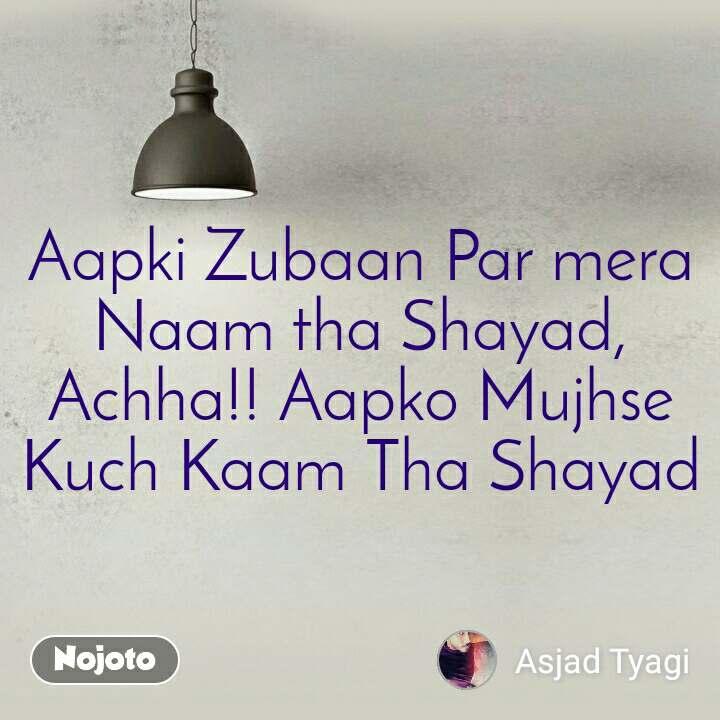 Aapki Zubaan Par mera Naam tha Shayad, Achha!! Aapko Mujhse Kuch Kaam Tha Shayad