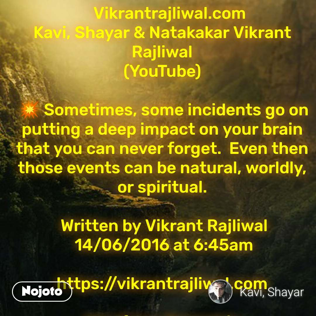 Vikrantrajliwal.com Kavi, Shayar & Natakakar Vikrant Rajliwal (YouTube)   💥 Sometimes, some incidents go on putting a deep impact on your brain that you can never forget.  Even then those events can be natural, worldly, or spiritual.   Written by Vikrant Rajliwal  14/06/2016 at 6:45am  https://vikrantrajliwal.com  Url of my channel is https://www.youtube.com/channel/UCs02SBNIYobdmY6Jeq0n73A