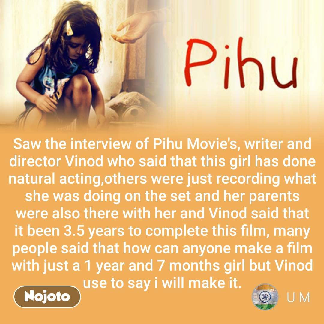 Saw the interview of Pihu Movie's, writer and director Vinod who said that this girl has done natural acting,others were just recording what she was doing on the set and her parents were also there with her and Vinod said that it been 3.5 years to complete this film, many people said that how can anyone make a film with just a 1 year and 7 months girl but Vinod use to say i will make it. #NojotoQuote