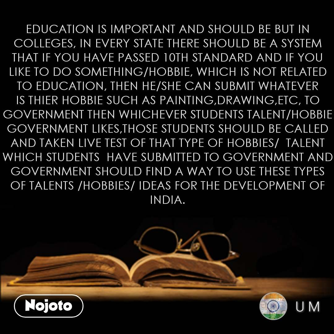 EDUCATION IS IMPORTANT AND SHOULD BE BUT IN COLLEGES, IN EVERY STATE THERE SHOULD BE A SYSTEM THAT IF YOU HAVE PASSED 10TH STANDARD AND IF YOU LIKE TO DO SOMETHING/HOBBIE, WHICH IS NOT RELATED TO EDUCATION, THEN HE/SHE CAN SUBMIT WHATEVER IS THIER HOBBIE SUCH AS PAINTING,DRAWING,ETC, TO GOVERNMENT THEN WHICHEVER STUDENTS TALENT/HOBBIE GOVERNMENT LIKES,THOSE STUDENTS SHOULD BE CALLED AND TAKEN LIVE TEST OF THAT TYPE OF HOBBIES/  TALENT WHICH STUDENTS  HAVE SUBMITTED TO GOVERNMENT AND GOVERNMENT SHOULD FIND A WAY TO USE THESE TYPES OF TALENTS /HOBBIES/ IDEAS FOR THE DEVELOPMENT OF INDIA. #NojotoQuote