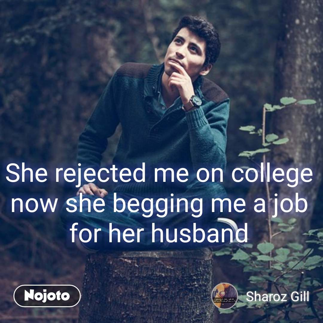She rejected me on college now she begging me a job for her husband