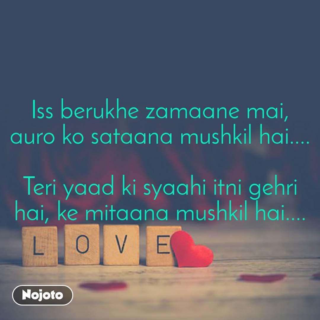 Love Iss berukhe zamaane mai, auro ko sataana mushkil hai....  Teri yaad ki syaahi itni gehri hai, ke mitaana mushkil hai....