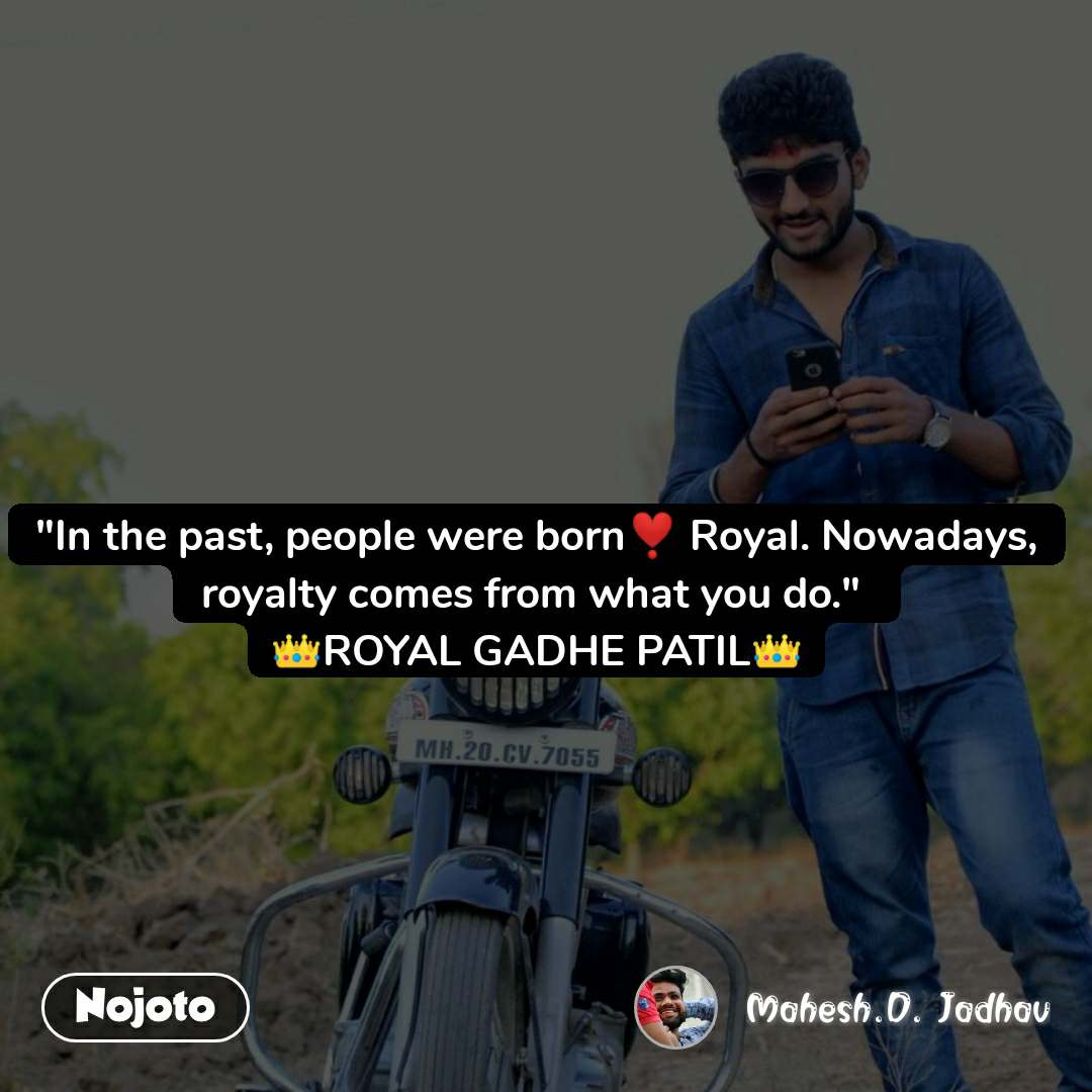 """""""In the past, people were born❣️ Royal. Nowadays, royalty comes from what you do.""""  👑ROYAL GADHE PATIL👑"""