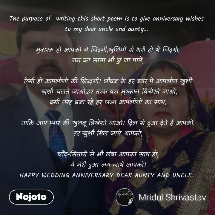 The purpose of  writing this short poem is to give anniversary wishes  to my dear uncle and aunty...   मुबारक हो आपको ये जिंदगी,खुशियों से भरी हो ये जिंदगी, गम का साया भी छु ना पाये,  ऐसी हो आपलोगों की ज़िन्दगी। जीवन के हर डगर पे आपलोग खुशी  खुशी चलते जाओ,हर तरफ बस मुस्कान बिखेरते जाओ, इसी तरह बना रहे हर जन्म आपलोगों का साथ,  ताकि आप प्यार की खुशबू बिखेरते जाओ। दिल से दुआ देते हैं आपको, हर खुशी मिल जाये आपको,  चाँद-सितारों से भी लंबा आपका साथ हो, ये मेरी दुआ लग जाये आपको। HAPPY WEDDING ANNIVERSARY DEAR AUNTY AND UNCLE.
