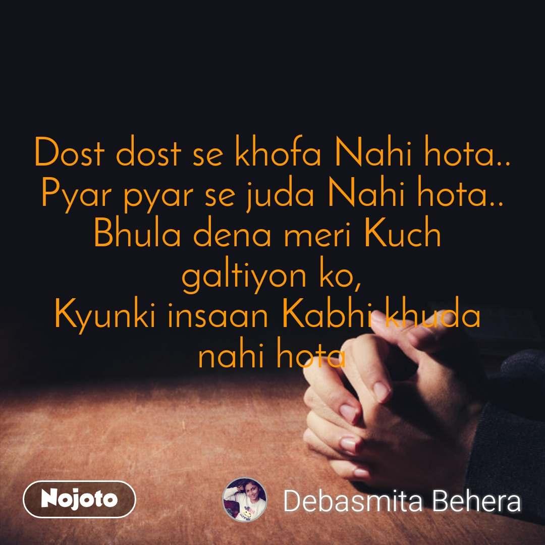 Dost dost se khofa Nahi hota.. Pyar pyar se juda Nahi hota.. Bhula dena meri Kuch  galtiyon ko, Kyunki insaan Kabhi khuda  nahi hota