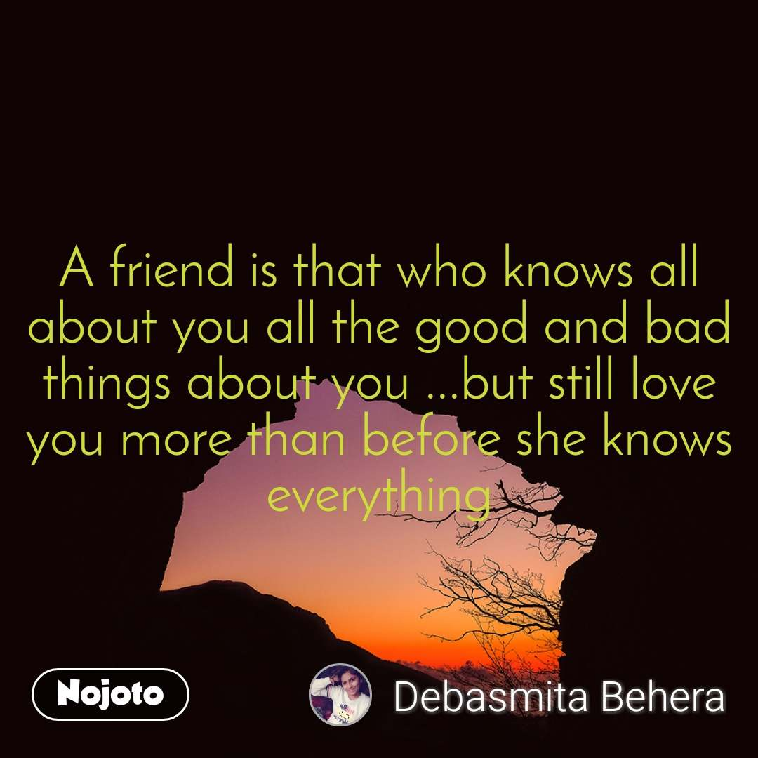A friend is that who knows all about you all the good and bad things about you ...but still love you more than before she knows everything