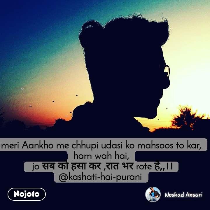 meri Aankho me chhupi udasi ko mahsoos to kar, ham wah hai,  jo सब को हसा कर ,रात भर rote है,,।। @kashati-hai-purani