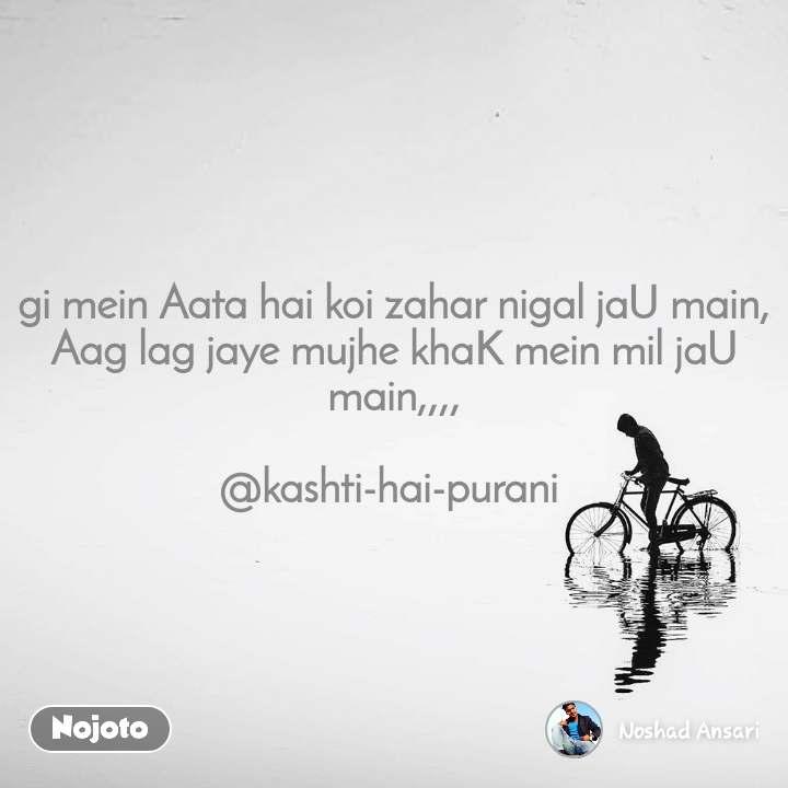 gi mein Aata hai koi zahar nigal jaU main, Aag lag jaye mujhe khaK mein mil jaU main,,,,  @kashti-hai-purani