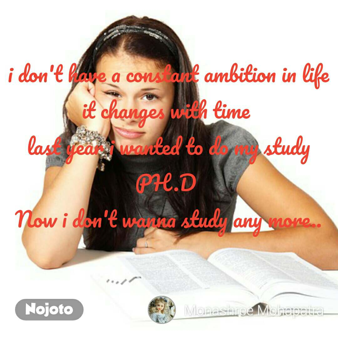 i don't have a constant ambition in life it changes with time  last year i wanted to do my study PH.D  Now i don't wanna study any more..