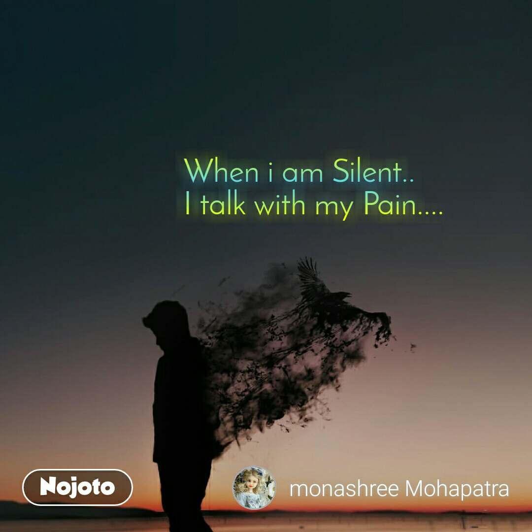 When i am Silent.. I talk with my Pain....